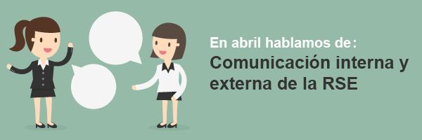 En abril hablamos de:  Comunicación interna y externa de la RSE.